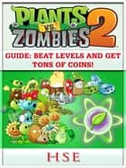 Plants Vs Zombies 2 Guide - Beat Levels and Get Tons of Coins! ebook by Hse