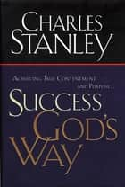 Success God's Way - Achieving True Contentment and Purpose ebook by Charles F. Stanley