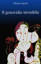 Il genocidio invisibile ebook by Silvano Agosti, Alessandra Curti