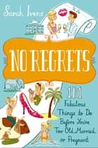 No Regrets - 101 Fabulous Things to Do Before You're Too Old, Married, or Pregnant eBook by Sarah Ivens