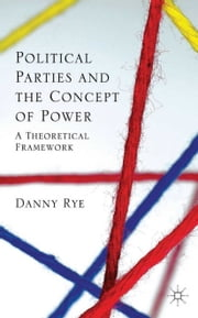 Political Parties and the Concept of Power - A Theoretical Famework ebook by D. Rye