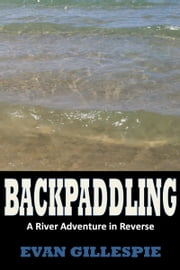 Backpaddling: A River Adventure in Reverse ebook by Evan Gillespie