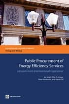 Public Procurement Of Energy Efficiency Services: Lessons From International Experience ebook by Singh Jas; R. Limaye Dilip; Henderson Brian; Shi Xiaoyu