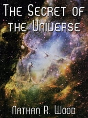 The Secret Of The Universe ebook by Nathan R. Wood