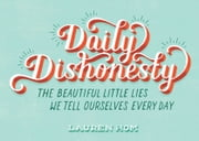 Daily Dishonesty - The Beautiful Little Lies We Tell Ourselves Every Day ebook by Lauren Hom