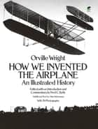 How We Invented the Airplane - An Illustrated History ebook by