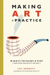 Making Art a Practice - 30 Ways to Paint a Pipe (How to Be the artist you Are) ebook by Cat Bennett
