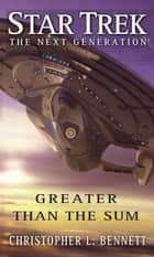 Star Trek: The Next Generation: Greater than the Sum ebook by Christopher L. Bennett