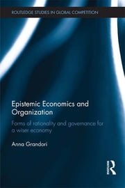 Epistemic Economics and Organization - Forms of Rationality and Governance for a Wiser Economy ebook by Anna Grandori