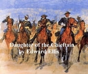 Daughter of the Chieftain, The Story of an Indian Girl ebook by Edward Ellis