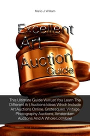 Excellent Art Auction Guide - This Ultimate Guide Will Let You Learn The Different Art Auctions Ideas Which Include Art Auctions Online, Grotesques, Vintage Photography Auctions, Amsterdam Auctions And A Whole Lot More! ebook by Mario J. William