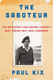 The Saboteur - The Aristocrat Who Became France's Most Daring Anti-Nazi Commando ebook by Paul Kix