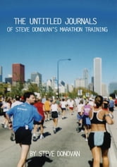 The Untitled Journals of Steve Donovan's Marathon Training - The Journals of Steve Donovan's Marathon Training ebook by Steve Donovan