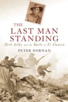The Last Man Standing - Herb Ashby and the Battle of El Alamein eBook by Peter Dornan