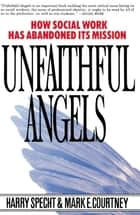 Unfaithful Angels - How Social Work Has Abandoned its Mission ebook by Harry Specht, Mark E. Courtney