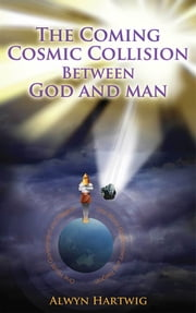 The coming cosmic collision between God and man ebook by Alwyn Hartwig