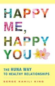 Happy Me, Happy You - The Huna Way to Healthy Relationships ebook by Serge Kahili King