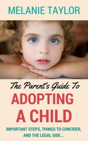 The Parent's Guide To Adopting A Child - Important Steps, Things To Consider, And The Legal Side... ebook by Melanie Taylor
