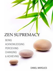 Zen Supremacy - Being, Acknowledging, Perceiving, Changing and Achieving ebook by Daniel Marques