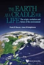 Earth As A Cradle For Life, The: The Origin, Evolution And Future Of The Environment ebook by Frank D Stacey, Jane Helen Hodgkinson