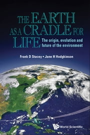 The Earth as a Cradle for Life - The Origin, Evolution and Future of the Environment ebook by Frank D Stacey,Jane H Hodgkinson