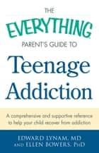 The Everything Parent's Guide to Teenage Addiction - A Comprehensive and Supportive Reference to Help Your Child Recover from Addiction ebook by Edward Lynam, Ellen Bowers
