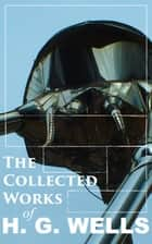The Collected Works of H. G. Wells - Over 120+ Science Fiction Classics, Dystopian Novels & Time Travel Tales; Including Scientific, Political and Historical Writings (The Time Machine, The War of the Worlds, Modern Utopia…) eBook by H. G. Wells