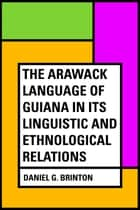 The Arawack Language of Guiana in its Linguistic and Ethnological Relations ebook by Daniel G. Brinton