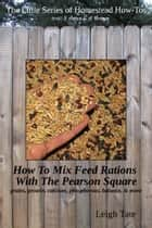 How To Mix Feed Rations With The Pearson Square: Grains, Protein, Calcium, Phosphorous, Balance, & More ebook by Leigh Tate
