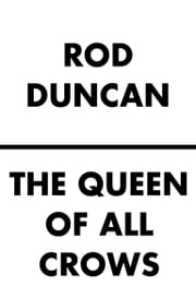 The Queen of All Crows ebook by Rod Duncan