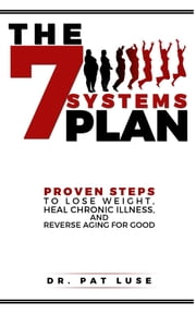 The 7 Systems Plan - Proven Steps to Lose Weight, Heal Chronic Illness, and Reverse Aging for Good ebook by Pat Luse