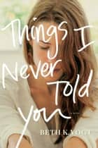Things I Never Told You ebook by Beth K. Vogt