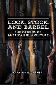 Lock, Stock, and Barrel: The Origins of American Gun Culture ebook by Clayton E. Cramer