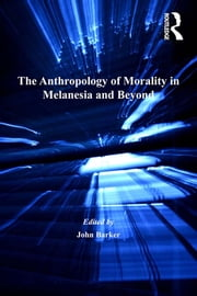 The Anthropology of Morality in Melanesia and Beyond ebook by John Barker