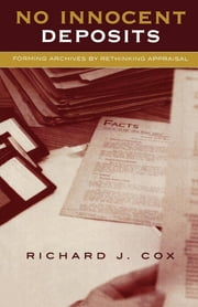 No Innocent Deposits - Forming Archives by Rethinking Appraisal ebook by Richard J. Cox