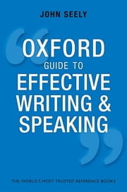 Oxford Guide to Effective Writing and Speaking - How to Communicate Clearly ebook by John Seely