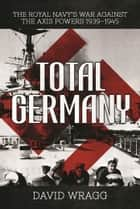 Total Germany - The Royal Navy's War against the Axis Powers 1939?1945 ebook by David Wragg