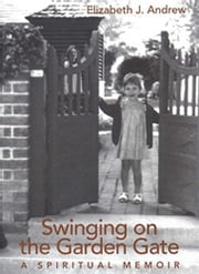 Swinging on the Garden Gate - A Spiritual Memoir ebook by Elizabeth Jarrett Andrew