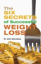 The Six Secrets of Successful Weight Loss ebook by John Mansfield, Shideh Pouria