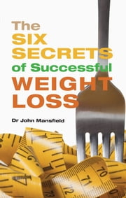 The Six Secrets of Successful Weight Loss ebook by John Mansfield,Shideh Pouria