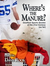 """Where's the Manure?""/Goofiest Sports Quotes of the 21st Century (so far) ebook by Dave Roos"