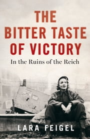 The Bitter Taste of Victory - In the Ruins of the Reich ebook by Lara Feigel