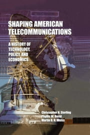 Shaping American Telecommunications - A History of Technology, Policy, and Economics ebook by Christopher H. Sterling,Phyllis W. Bernt,Martin B.H. Weiss