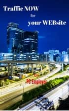 Traffic NOW for your WEBsite - Getting Traffic To Your Website Fast To Generate Increased Sales Now… ebook by PC Emlpoyer