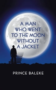 A Man Who Went to the Moon Without a Jacket ebook by Prince Baleke