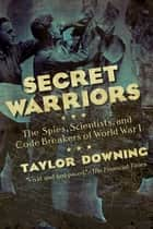 Secret Warriors: The Spies, Scientists and Code Breakers of World War I ebook by Taylor Downing