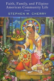 Faith, Family, and Filipino American Community Life ebook by Stephen M. Cherry