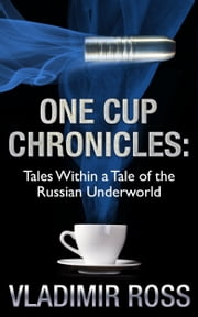 One Cup Chronicles: Tales Within a Tale of the Russian Underworld ebook by Vladimir Ross