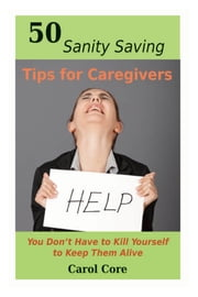 50 Sanity Saving Tips for Caregivers - You Don't Have to Kill Yourself to Keep Them Alive ebook by Carol Core