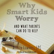 Why Smart Kids Worry - And What Parents Can Do to Help audiobook by Allison Edwards